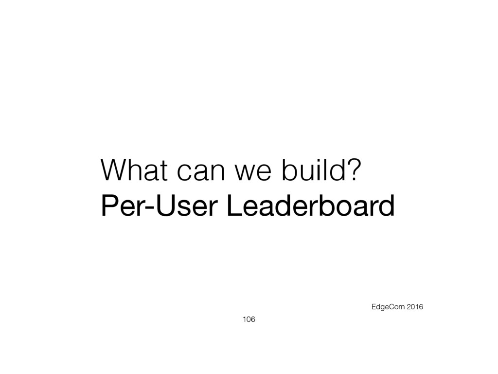 What can we build? Per-User Leaderboard 106 Edg...