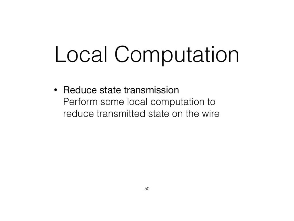 Local Computation • Reduce state transmission ...