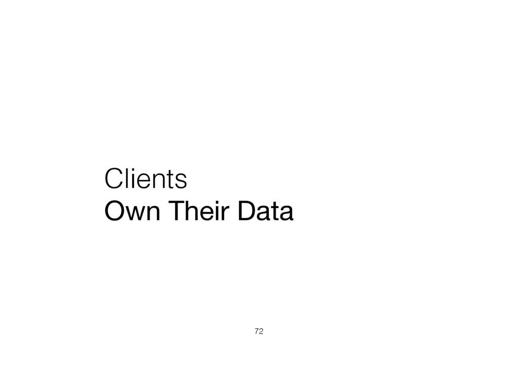 Clients Own Their Data 72