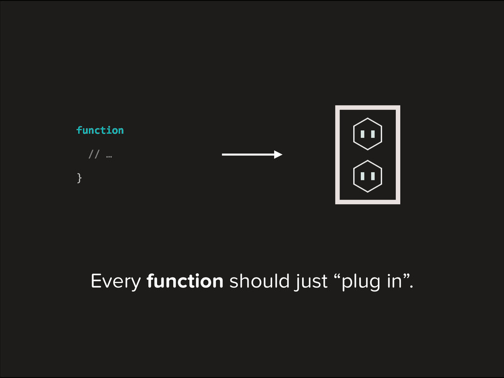 """Every function should just """"plug in"""". function ..."""