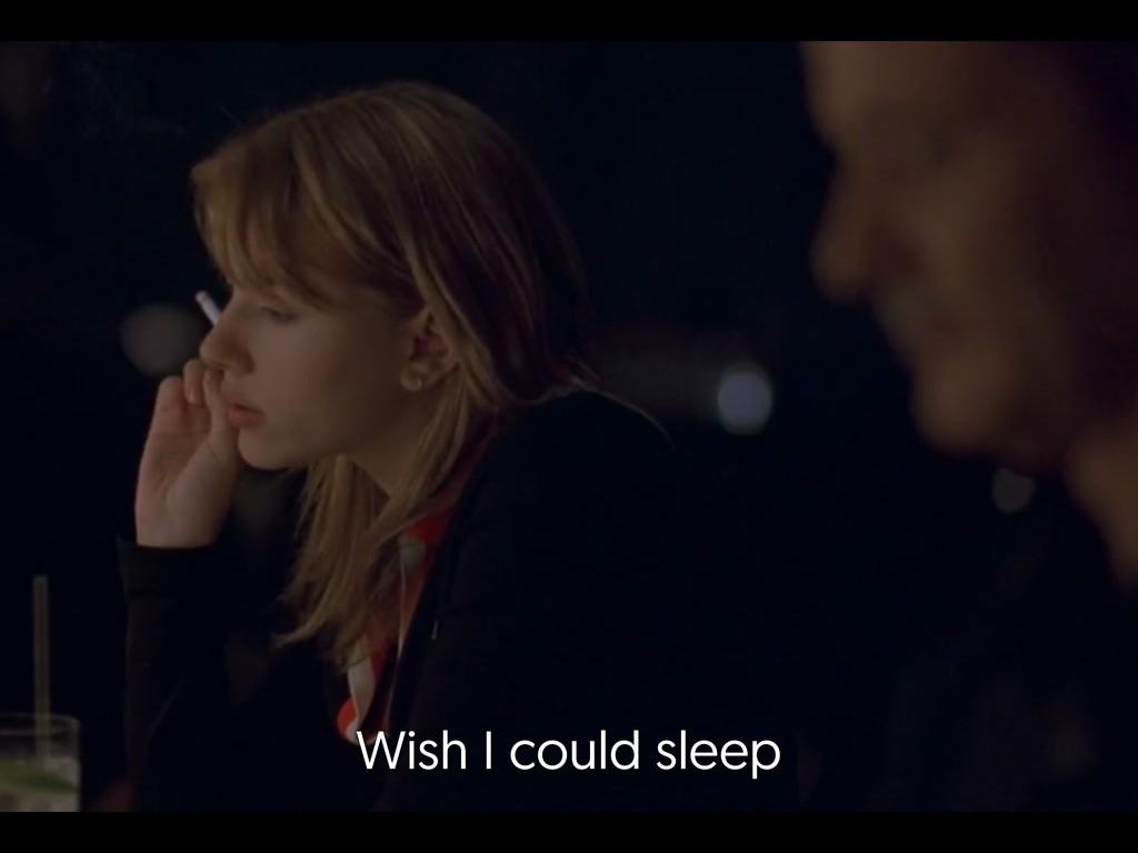 Wish I could sleep