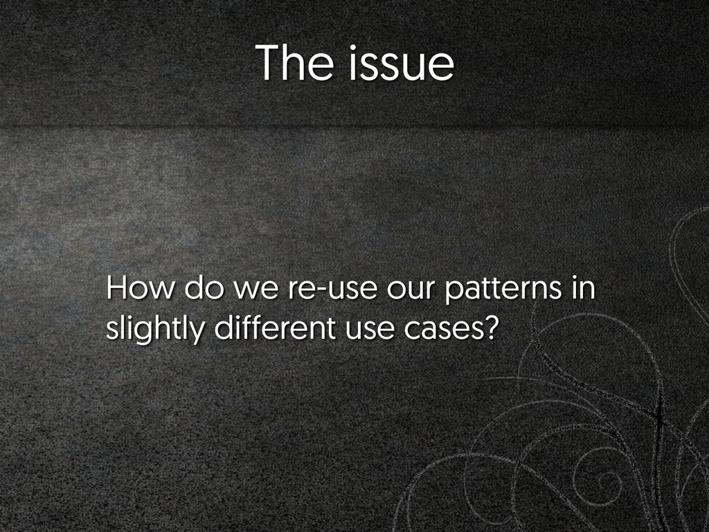 The issue How do we re-use our patterns in slig...