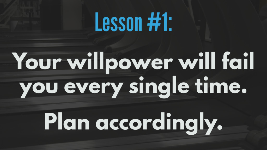 Lesson #1: Your willpower will fail you every s...