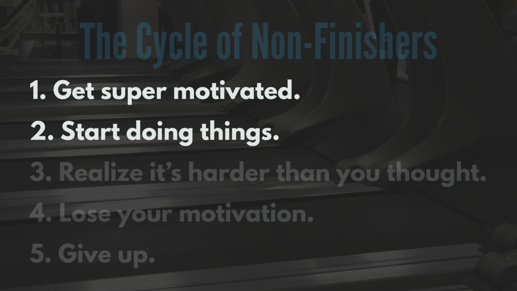 The Cycle of Non-Finishers 1. Get super motivat...