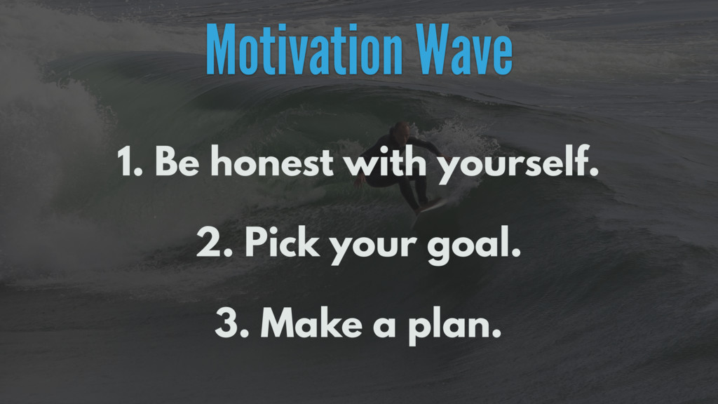 Motivation Wave 1. Be honest with yourself. 2. ...