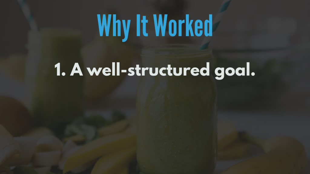 Why It Worked 1. A well-structured goal.