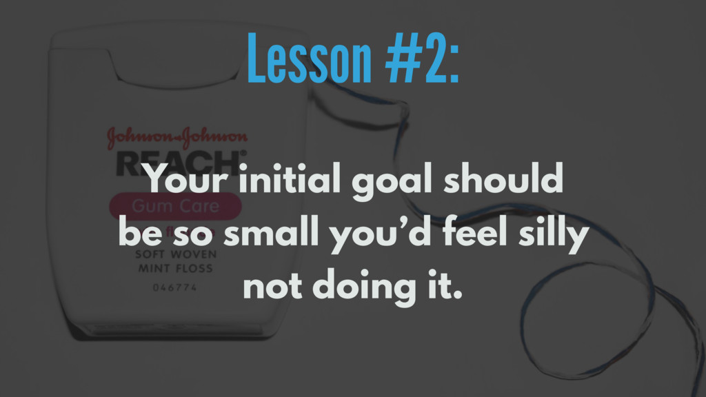 Lesson #2: Your initial goal should be so small...