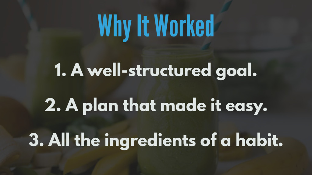 Why It Worked 1. A well-structured goal. 2. A p...