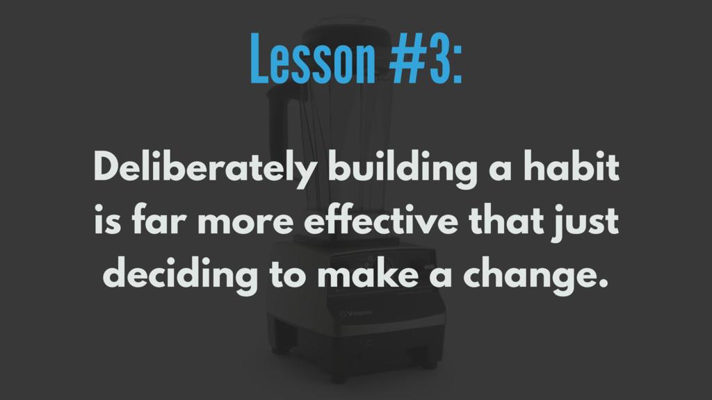 Lesson #3: Deliberately building a habit is far...