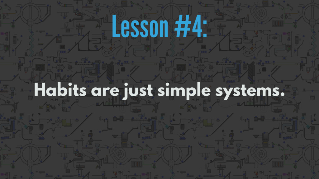 Habits are just simple systems. Lesson #4: