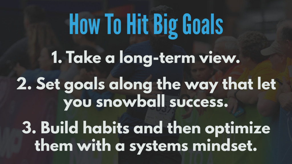 How To Hit Big Goals 1. Take a long-term view. ...