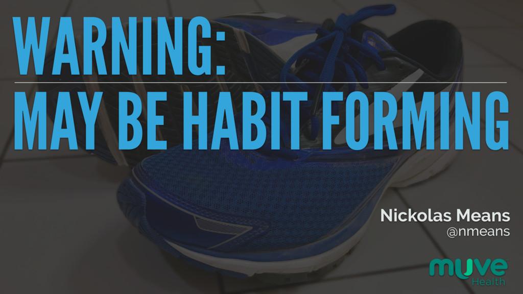 WARNING: MAY BE HABIT FORMING Nickolas Means @n...