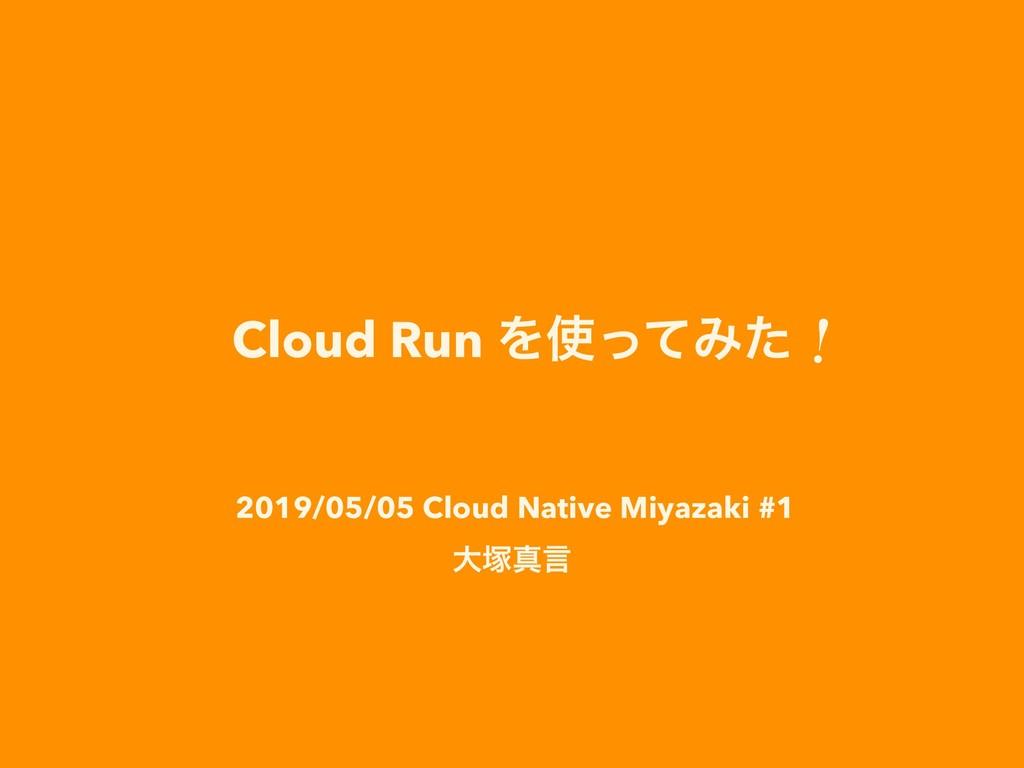 Cloud Run ΛͬͯΈͨʂ 2019/05/05 Cloud Native Miyaz...