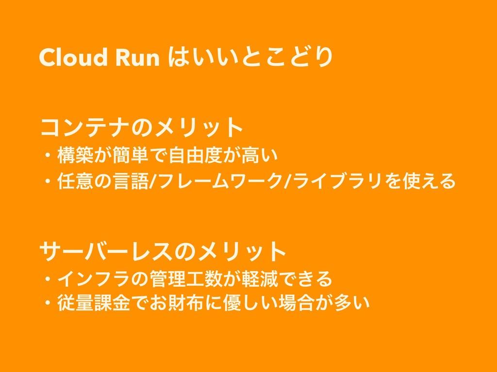 Cloud Run ͍͍ͱ͜ͲΓ ίϯςφͷϝϦοτ ɾߏங͕؆୯Ͱࣗ༝͕ߴ͍ ɾҙͷݴ...