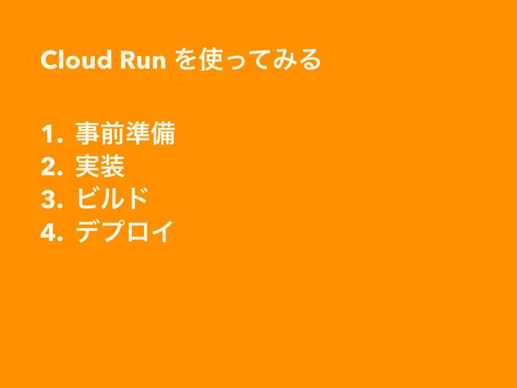Cloud Run ΛͬͯΈΔ 1. લ४උ 2. ࣮ 3. Ϗϧυ 4. σϓϩΠ
