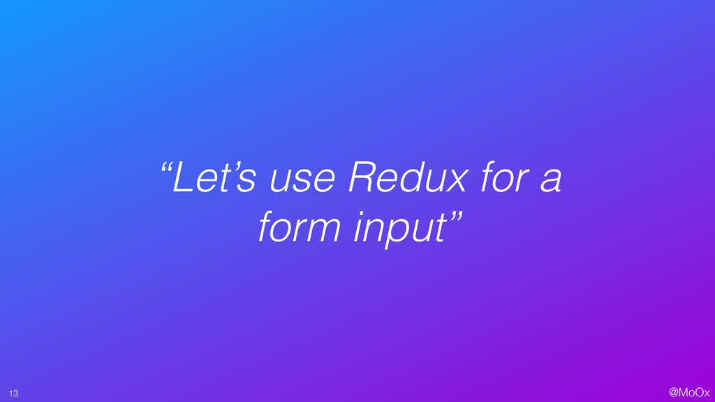 """@MoOx """"Let's use Redux for a form input"""" 13"""