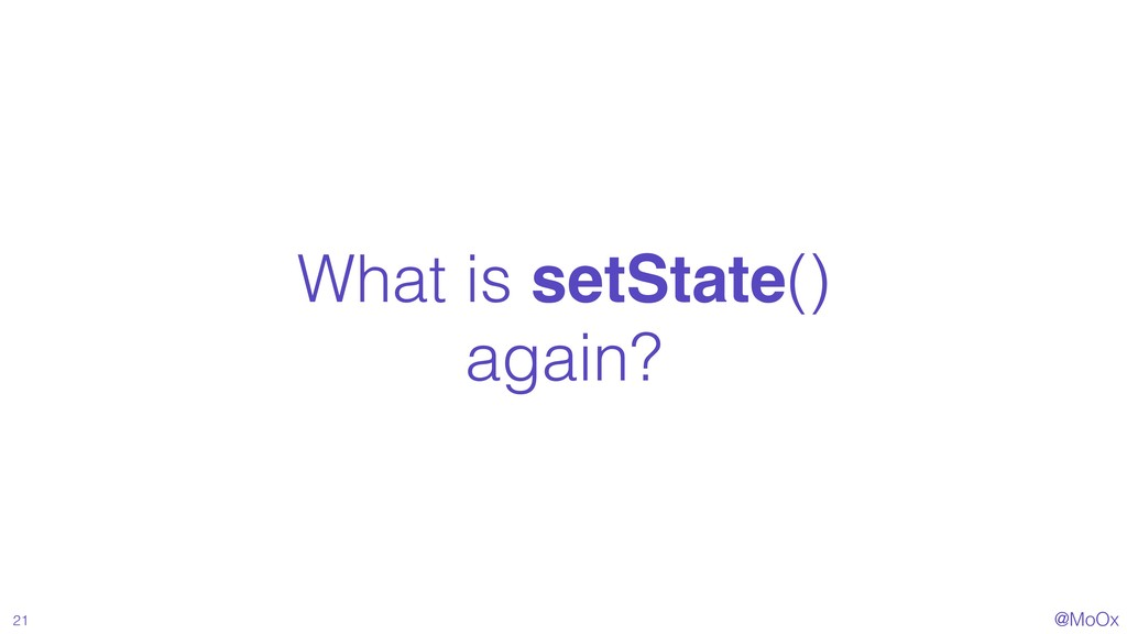 @MoOx What is setState() again? 21