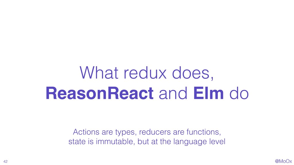 @MoOx What redux does, ReasonReact and Elm do 4...