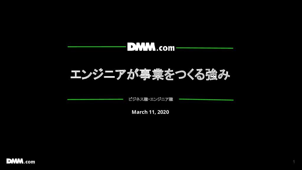 1 エンジニアが事業をつくる強み ビジネス職・エンジニア職 March 11, 2020