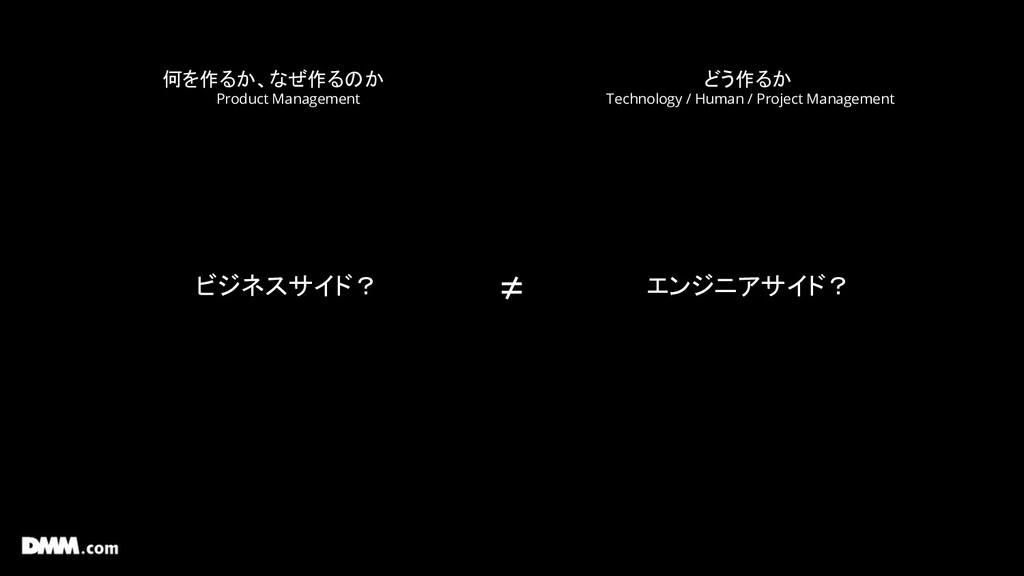 何を作るか、なぜ作るのか Product Management どう作るか Technolog...