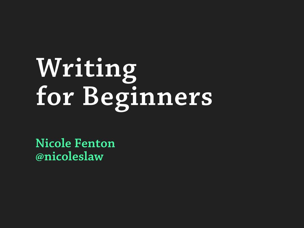 Writing for Beginners Nicole Fenton @nicoleslaw