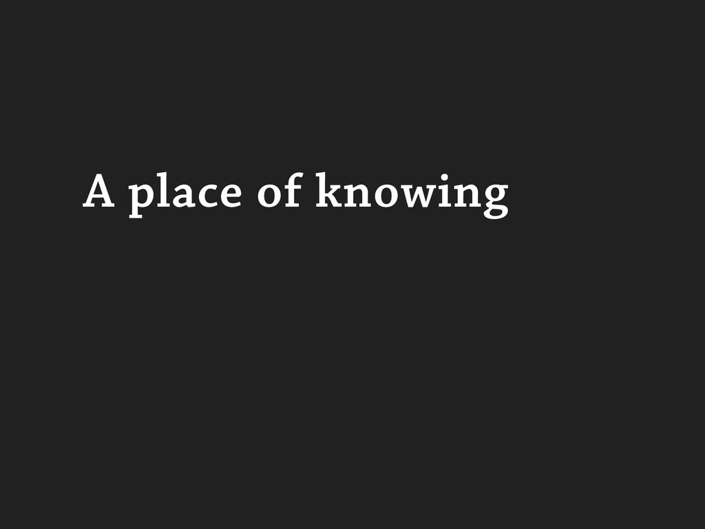 A place of knowing