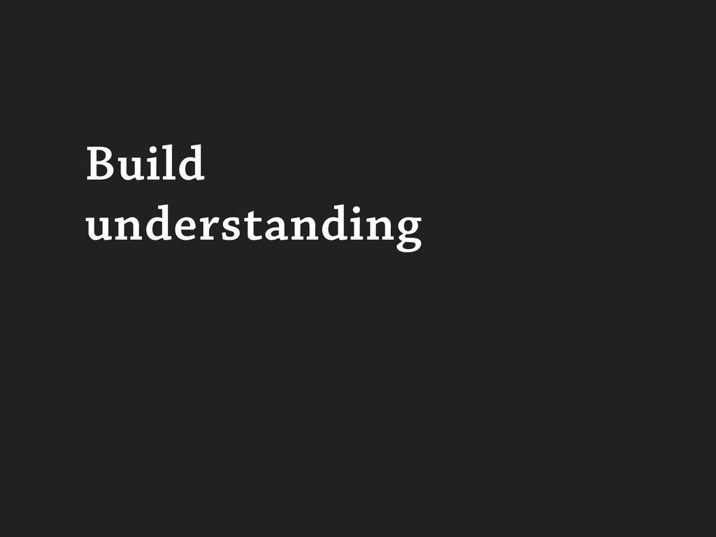 Build understanding