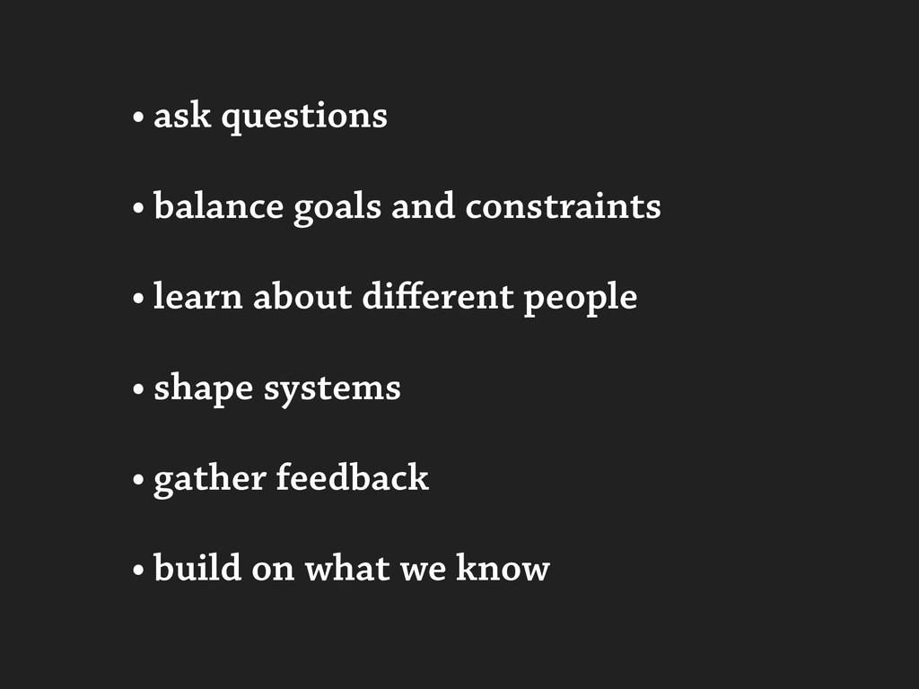 • ask questions • balance goals and constraints...