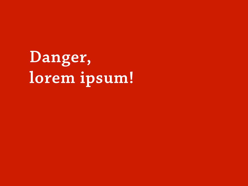 Danger, lorem ipsum!