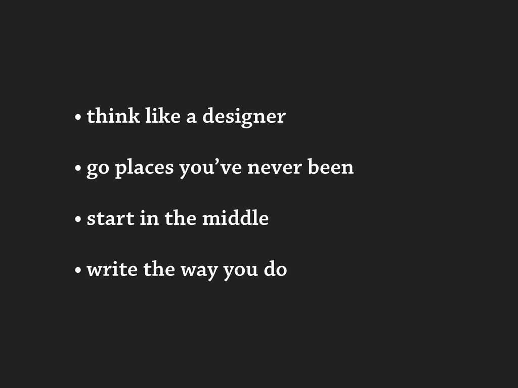 • think like a designer • go places you've neve...