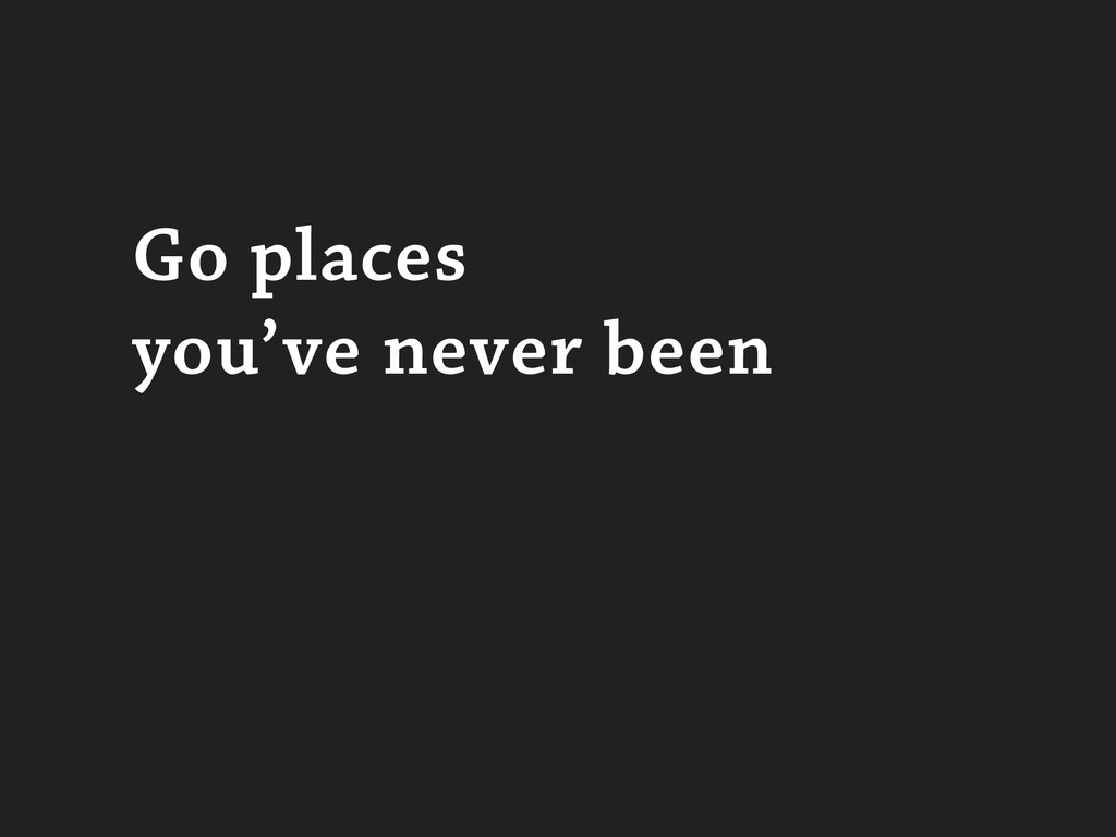 Go places you've never been