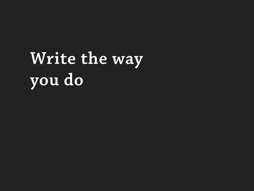 Write the way you do