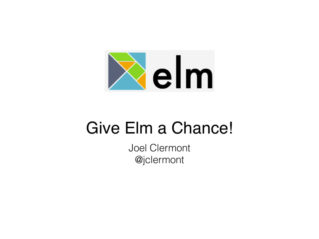 Give Elm a Chance! Joel Clermont @jclermont