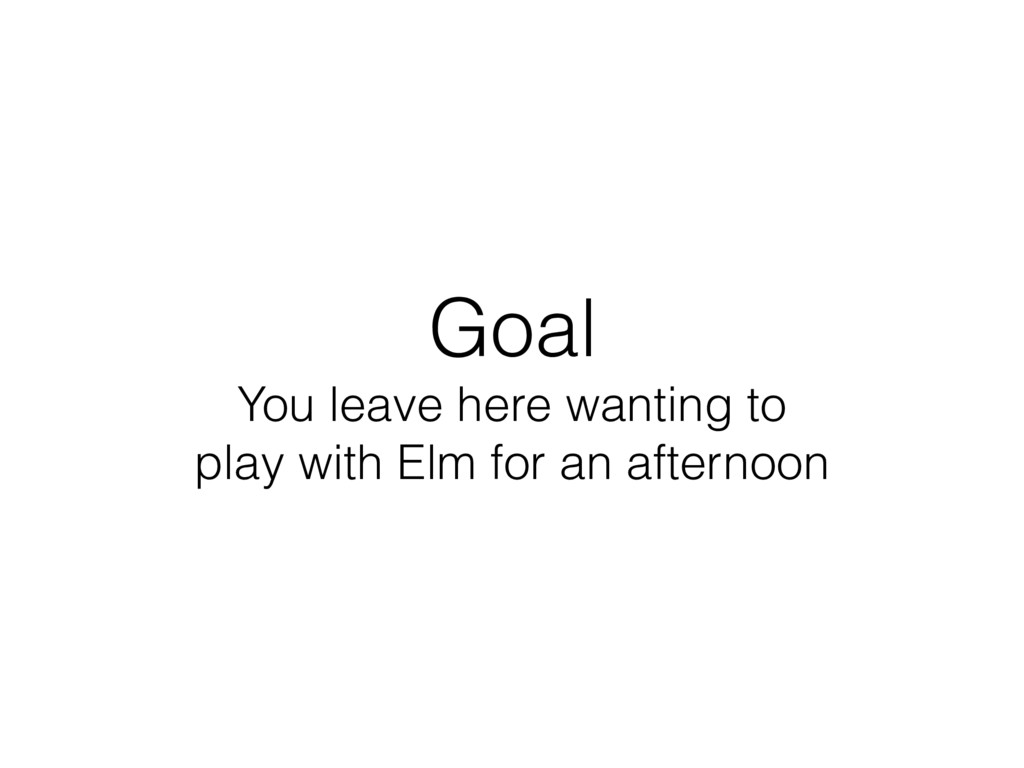 Goal You leave here wanting to play with Elm ...