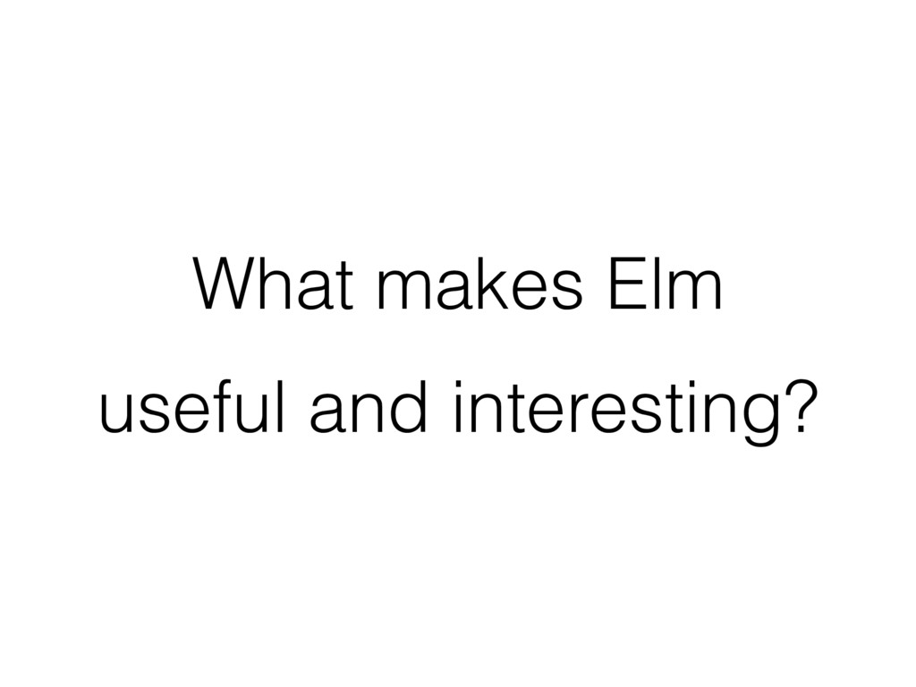 What makes Elm useful and interesting?