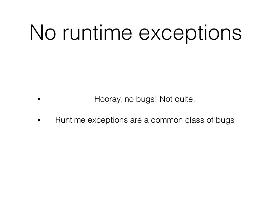 No runtime exceptions • Hooray, no bugs! Not qu...