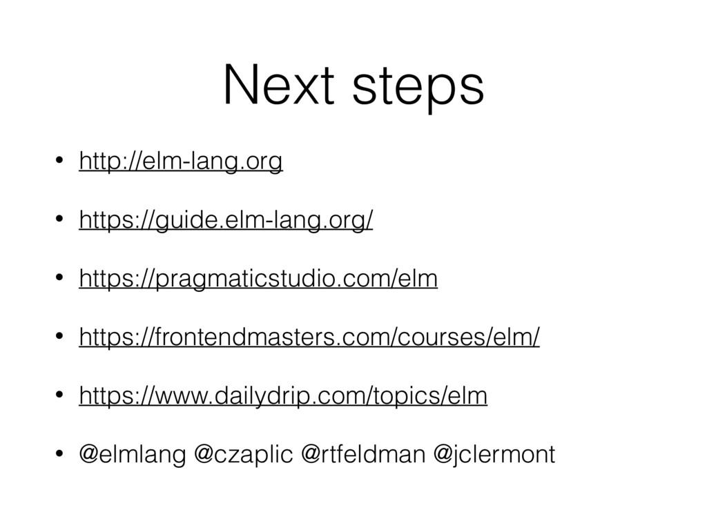 Next steps • http://elm-lang.org • https://guid...