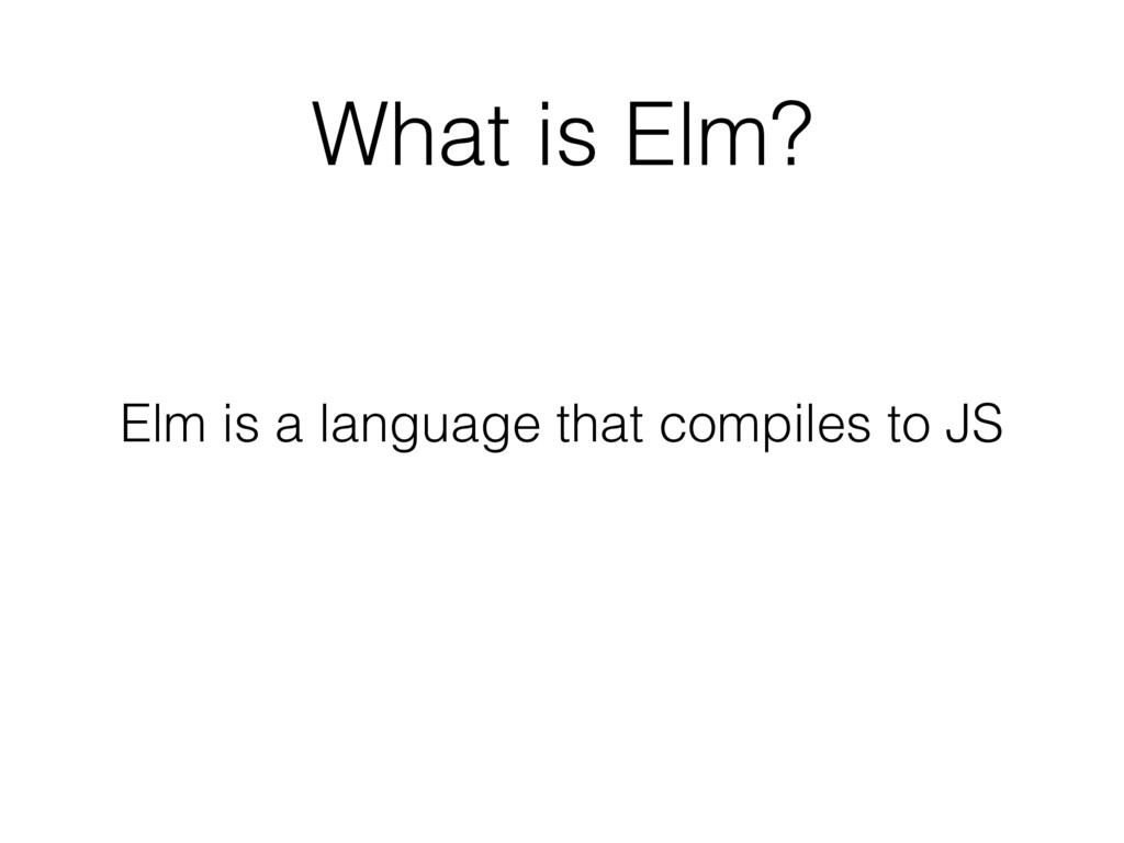 What is Elm? Elm is a language that compiles to...