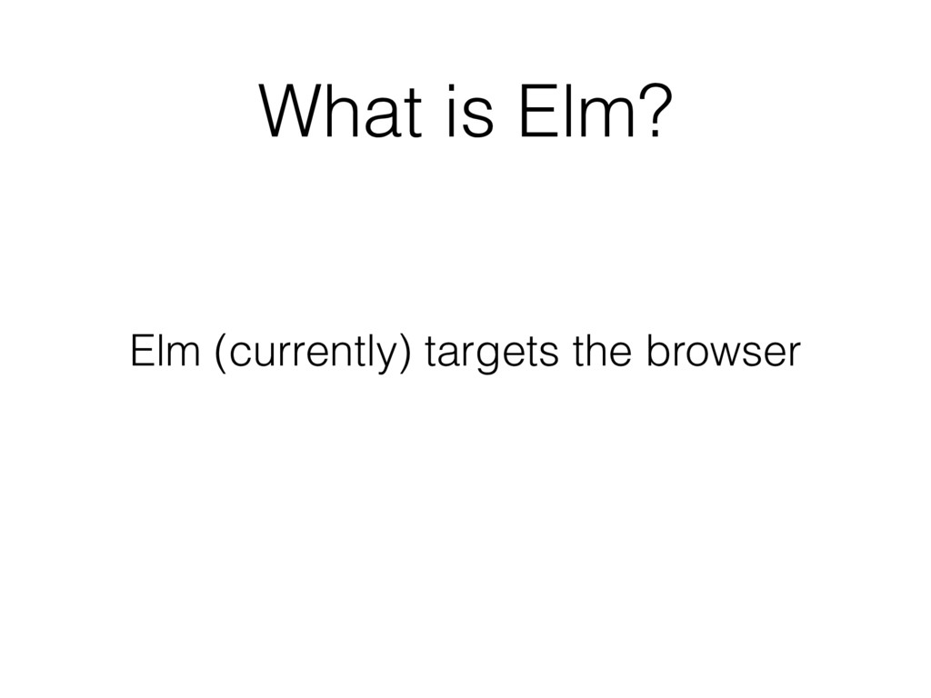 What is Elm? Elm (currently) targets the browser