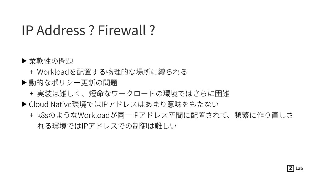 IP Address ? Firewall ? ▶ 柔軟性の問題 + Workloadを配置す...