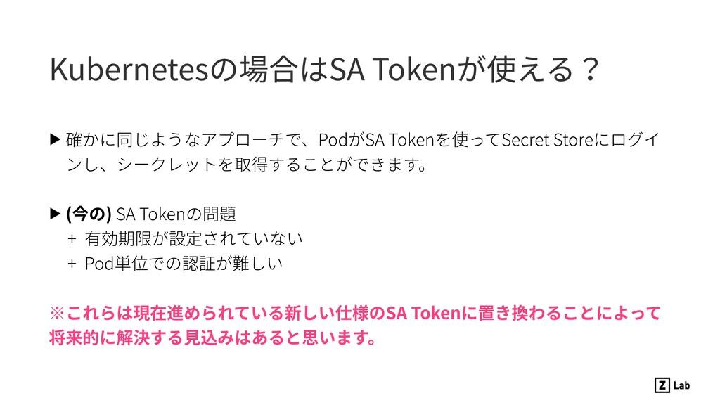 Kubernetesの場合はSA Tokenが使える? ▶ 確かに同じようなアプローチで、Po...