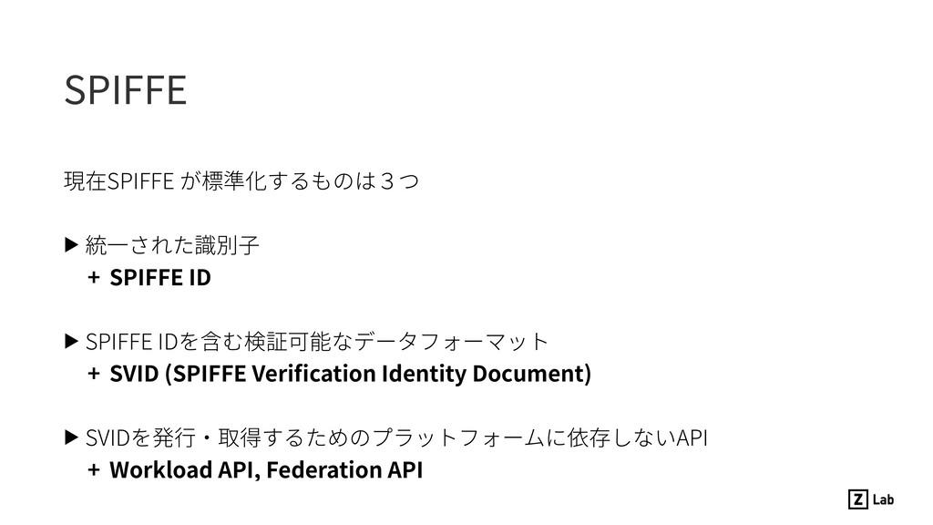 SPIFFE 現在SPIFFE が標準化するものは3つ ▶ 統⼀された識別⼦ + SPIFFE...