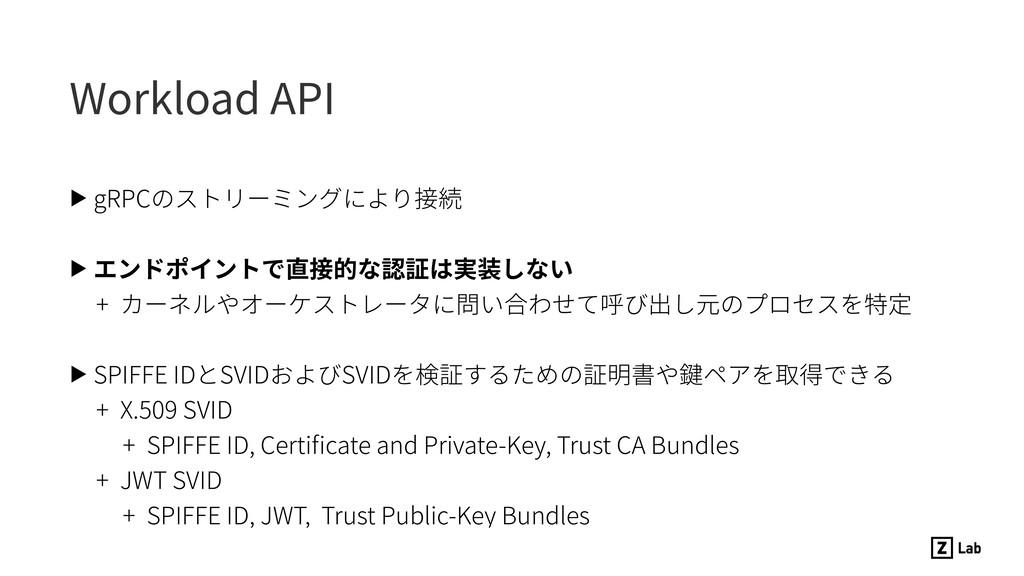 Workload API ▶ gRPCのストリーミングにより接続 ▶ エンドポイントで直接的な...