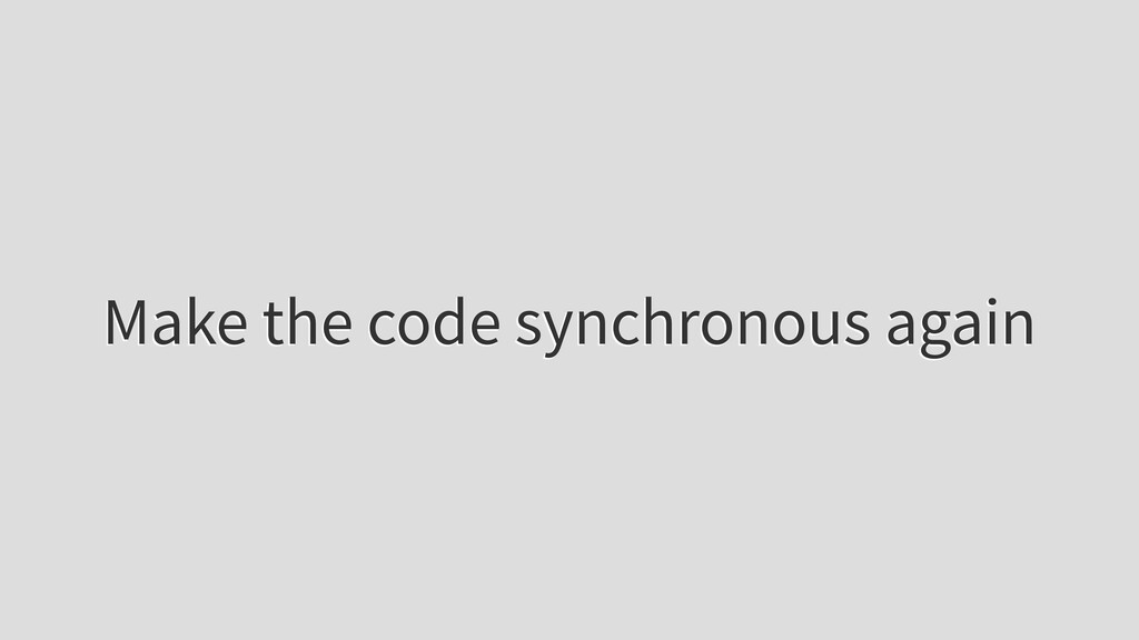 Make the code synchronous again