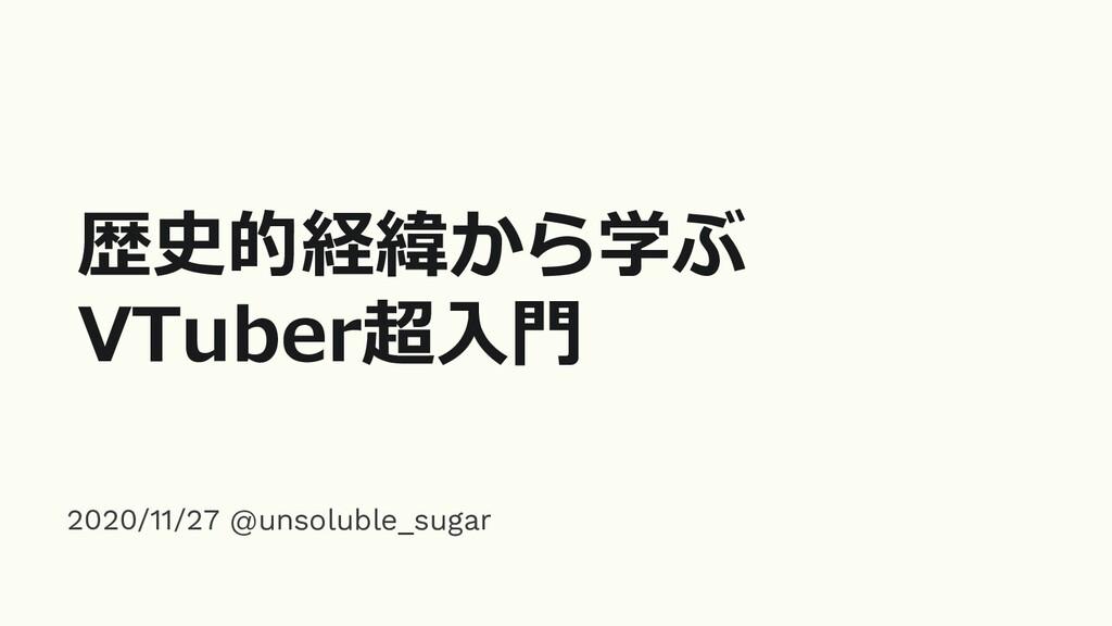 歴史的経緯から学ぶ VTuber超入門 2020/11/27 @unsoluble_sugar