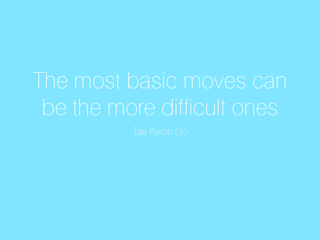 The most basic moves can be the more difficult ...