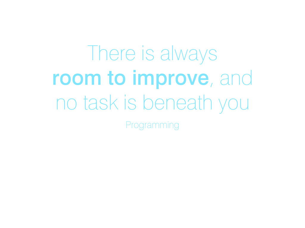 There is always room to improve, and no task is...