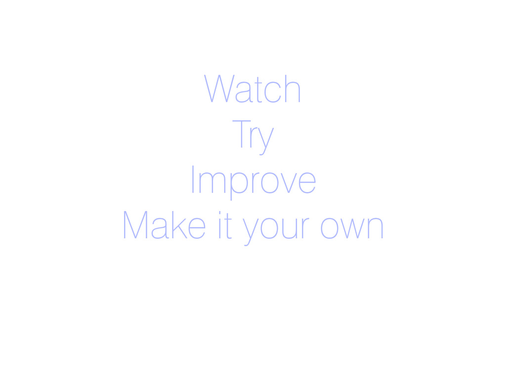 Watch Try Improve Make it your own