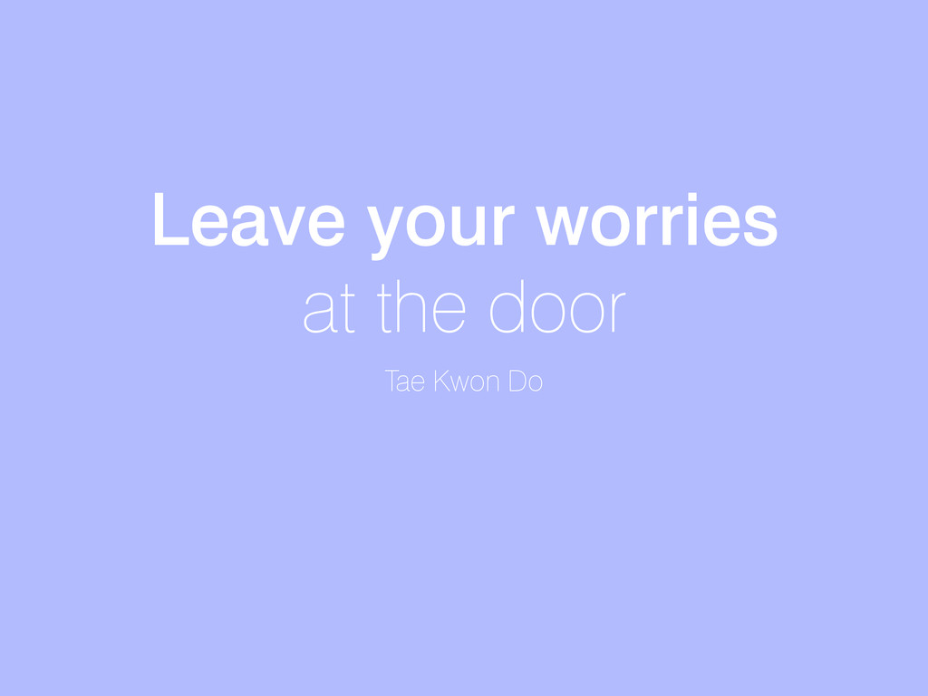 Leave your worries at the door Tae Kwon Do