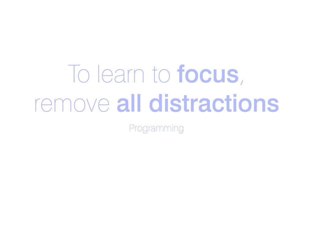 To learn to focus, remove all distractions Prog...